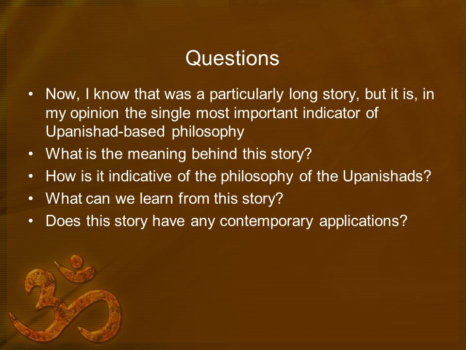 Questions Now, I know that was a particularly long story, but it is, in my opinion the single most important indicator of Upanishad-based philosophy.