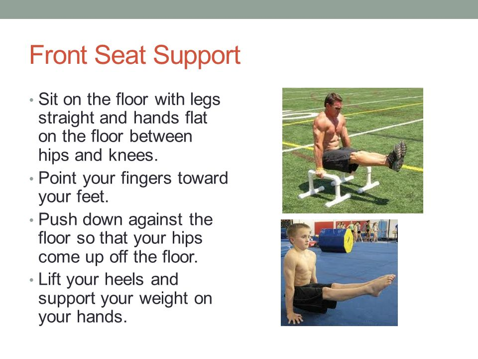 Front Seat Support Sit on the floor with legs straight and hands flat on the floor between hips and knees.