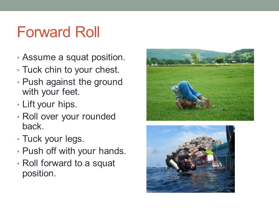 Forward Roll Assume a squat position. Tuck chin to your chest.