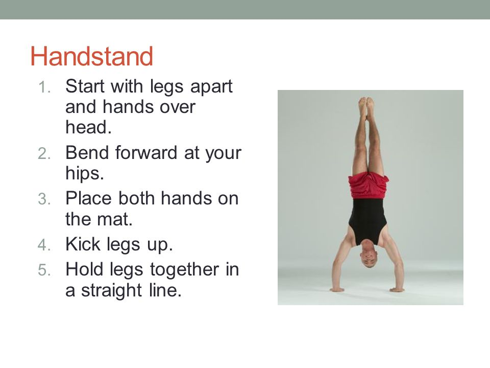 Handstand Start with legs apart and hands over head.