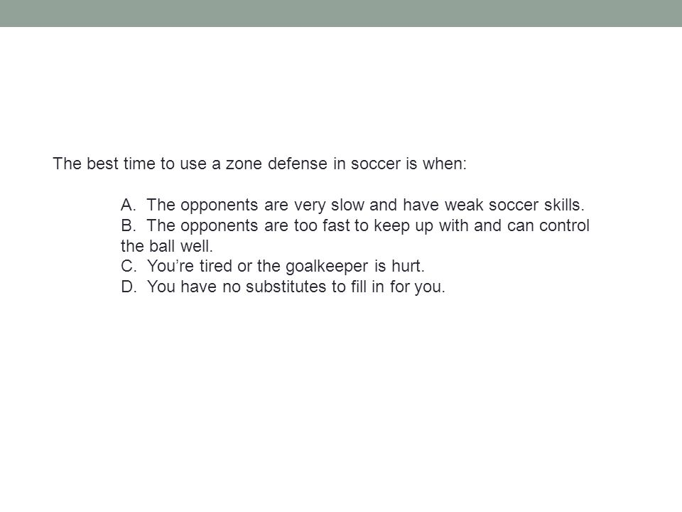 The best time to use a zone defense in soccer is when: