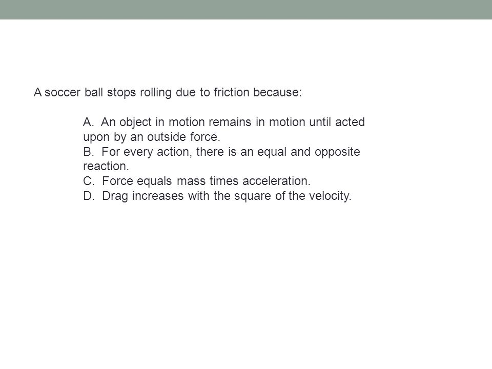 A soccer ball stops rolling due to friction because: