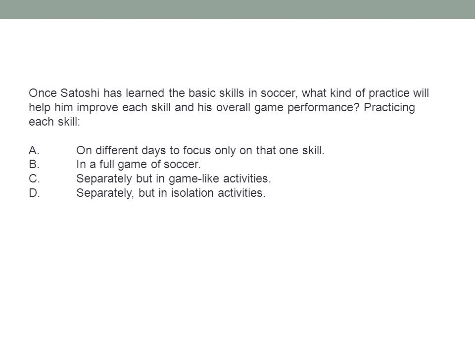 Once Satoshi has learned the basic skills in soccer, what kind of practice will help him improve each skill and his overall game performance Practicing each skill: