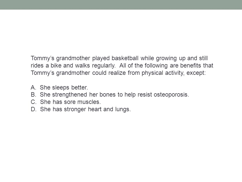 Tommy's grandmother played basketball while growing up and still rides a bike and walks regularly. All of the following are benefits that Tommy's grandmother could realize from physical activity, except: