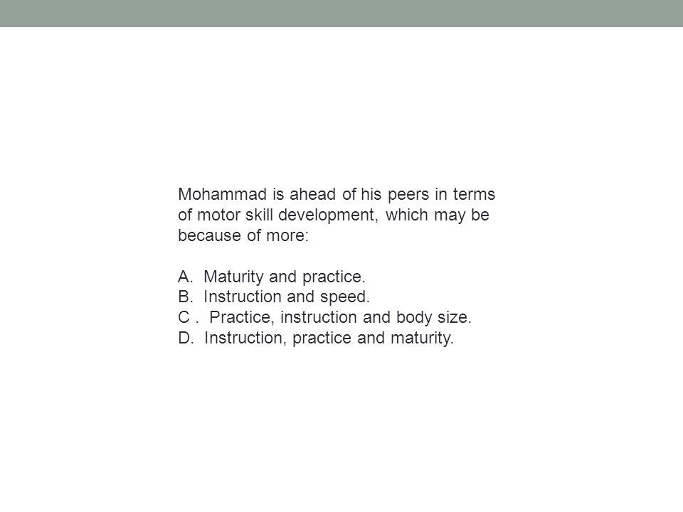 Mohammad is ahead of his peers in terms of motor skill development, which may be because of more: