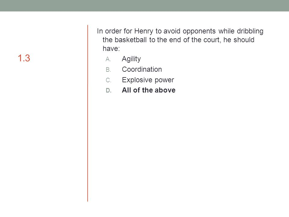 1.3 In order for Henry to avoid opponents while dribbling the basketball to the end of the court, he should have: