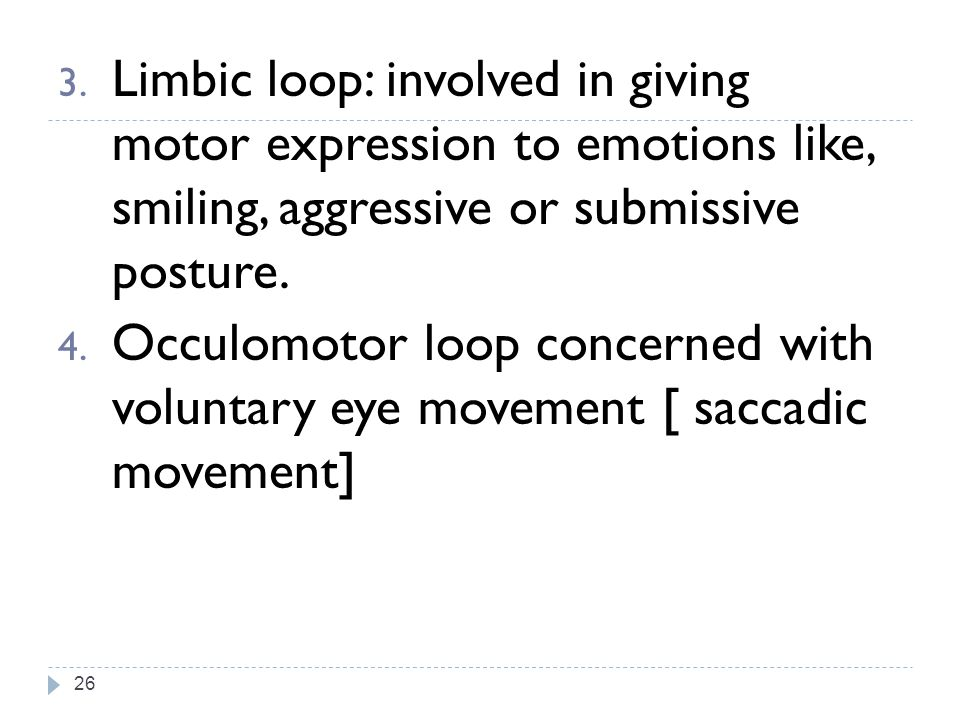 Limbic loop: involved in giving motor expression to emotions like, smiling, aggressive or submissive posture.