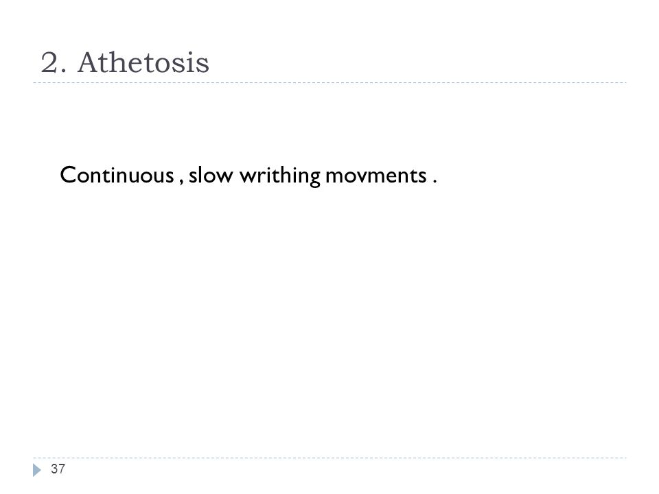 2. Athetosis Continuous , slow writhing movments .