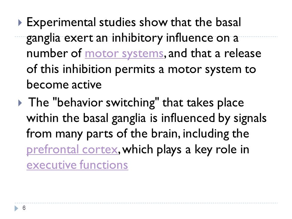 Experimental studies show that the basal ganglia exert an inhibitory influence on a number of motor systems, and that a release of this inhibition permits a motor system to become active