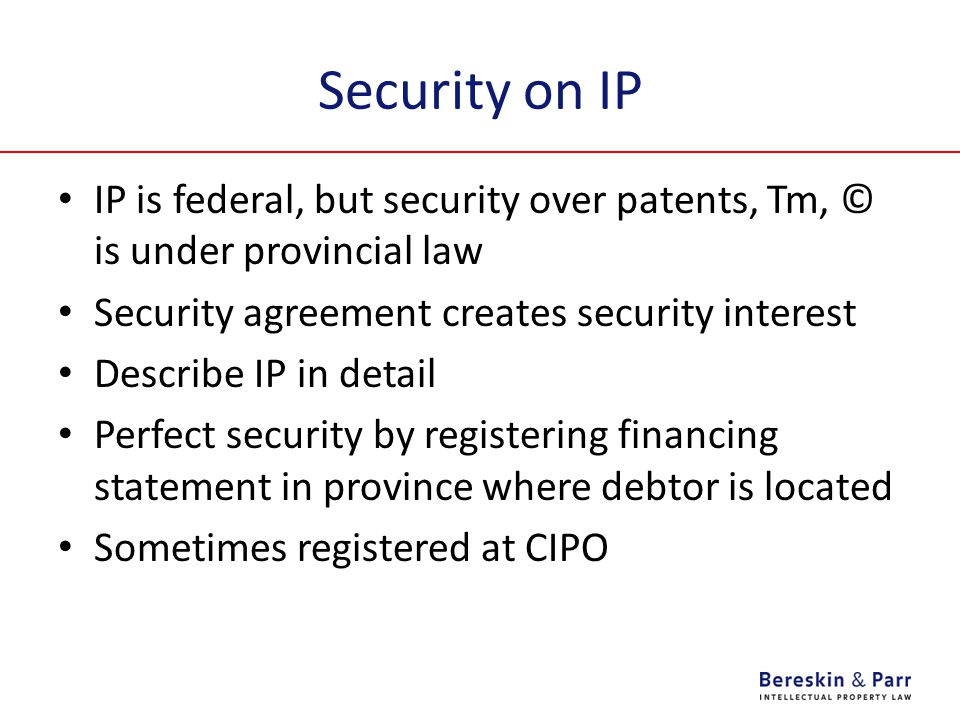 Security on IP IP is federal, but security over patents, Tm, © is under provincial law. Security agreement creates security interest.
