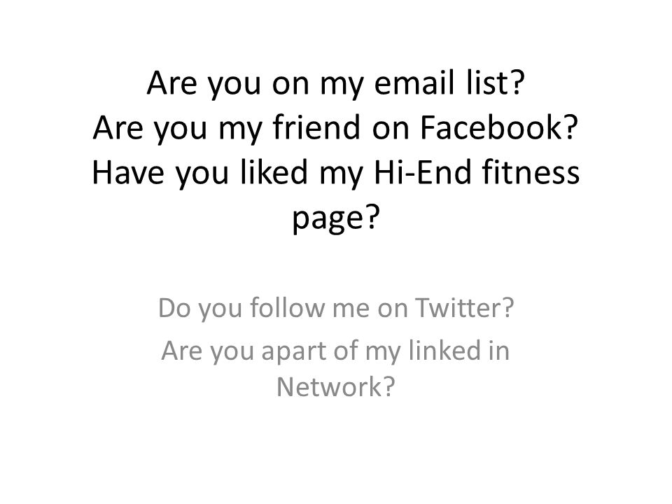 Do you follow me on Twitter Are you apart of my linked in Network