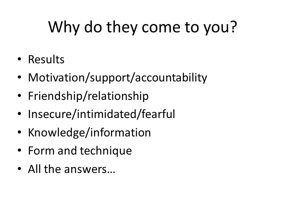 Why do they come to you Results Motivation/support/accountability