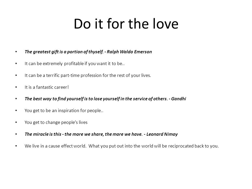 Do it for the love The greatest gift is a portion of thyself. - Ralph Waldo Emerson. It can be extremely profitable if you want it to be..