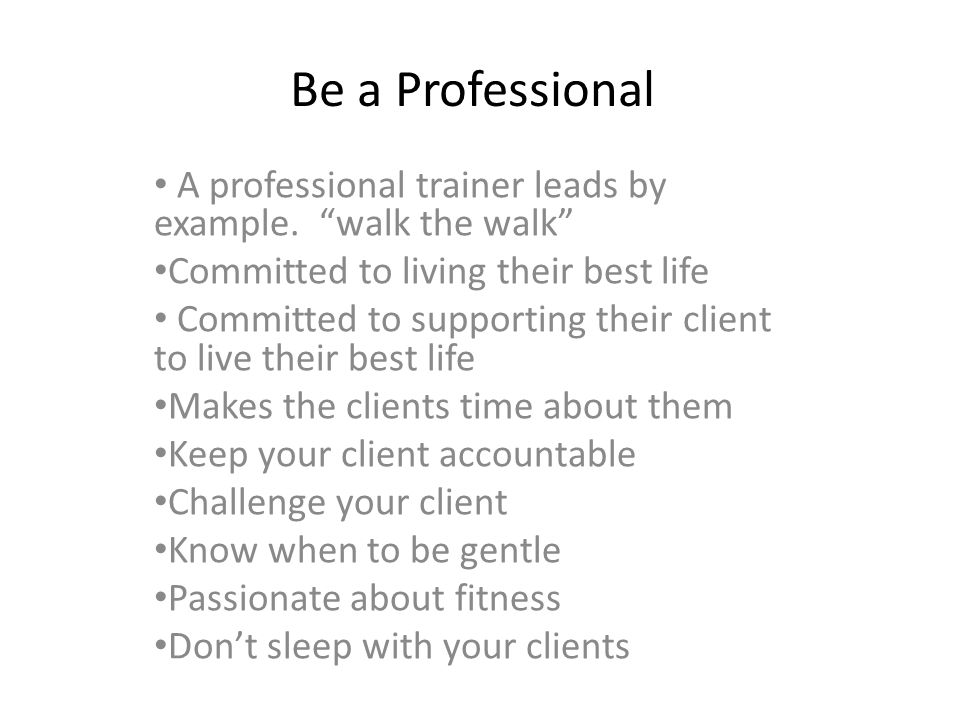 Be a Professional A professional trainer leads by example. walk the walk Committed to living their best life.