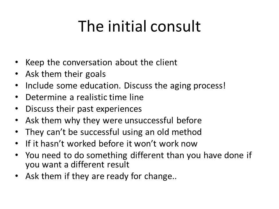 The initial consult Keep the conversation about the client