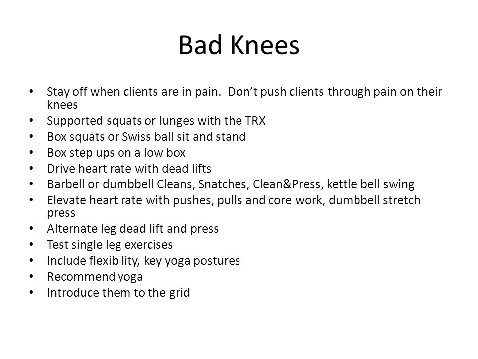 Bad Knees Stay off when clients are in pain. Don't push clients through pain on their knees. Supported squats or lunges with the TRX.