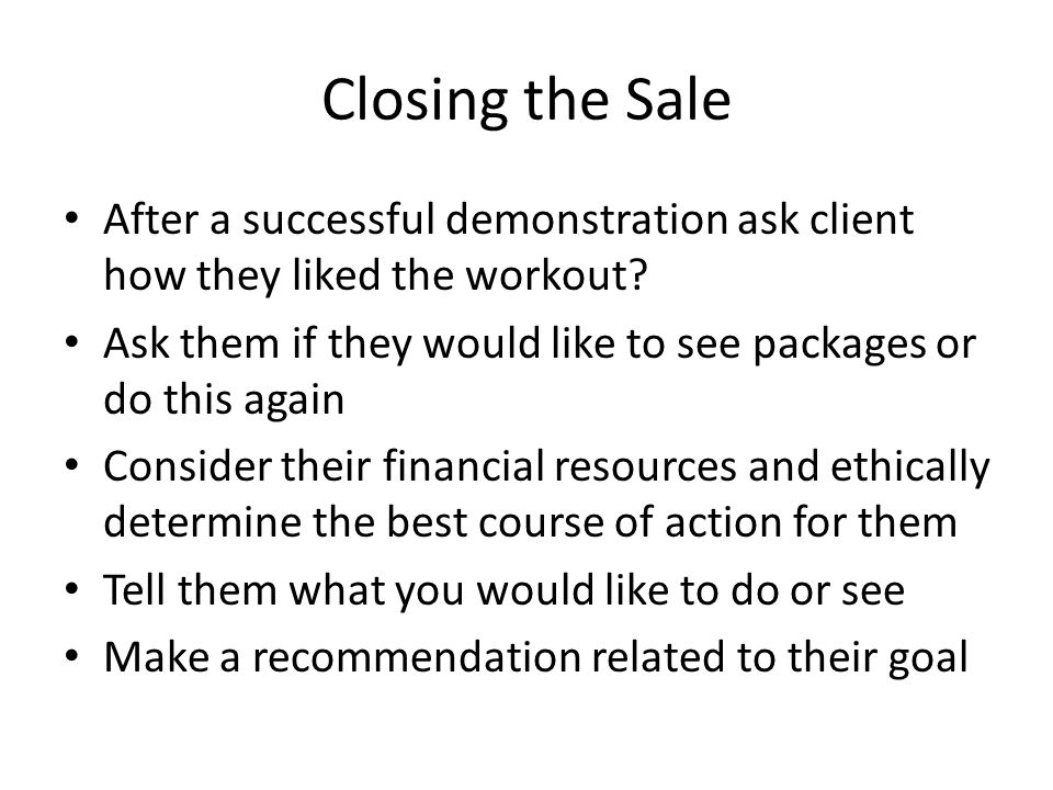 Closing the Sale After a successful demonstration ask client how they liked the workout
