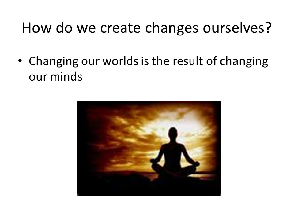 How do we create changes ourselves
