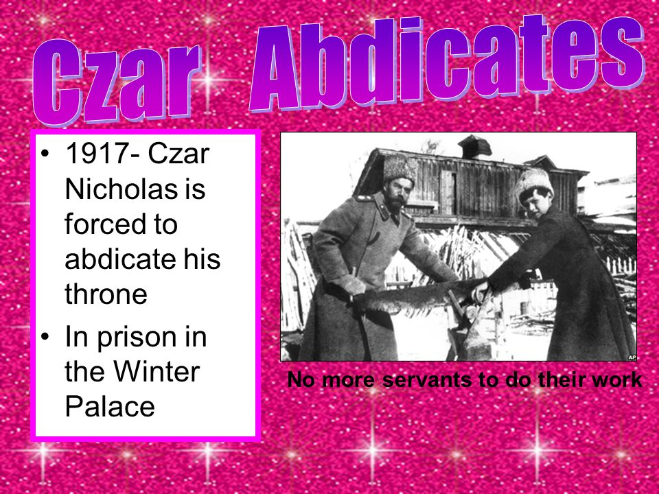 Czar Abdicates 1917- Czar Nicholas is forced to abdicate his throne