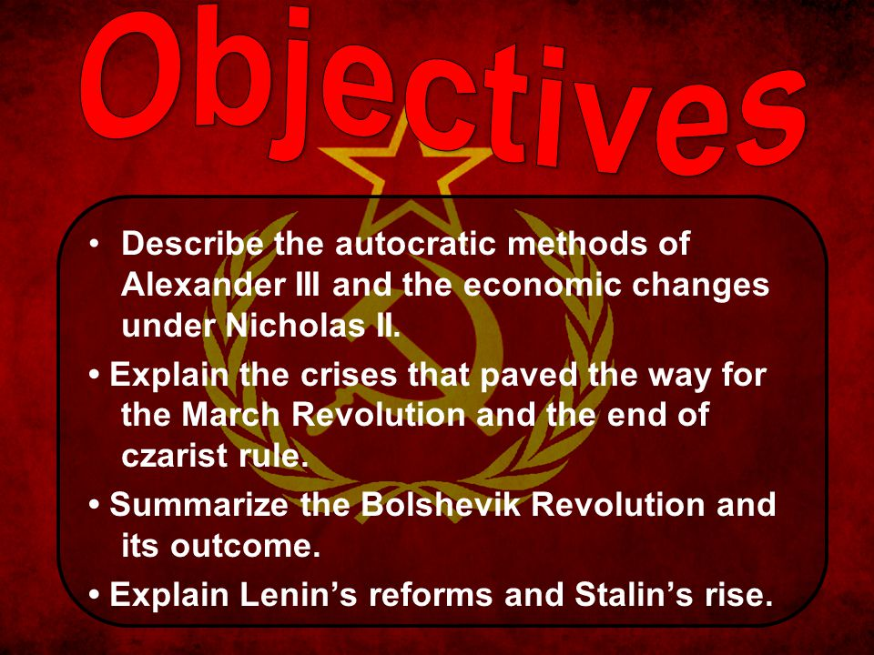 Objectives Describe the autocratic methods of Alexander III and the economic changes under Nicholas II.