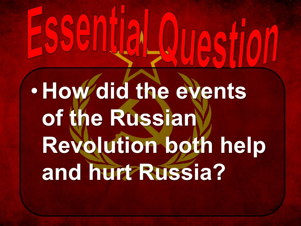 Essential Question How did the events of the Russian Revolution both help and hurt Russia