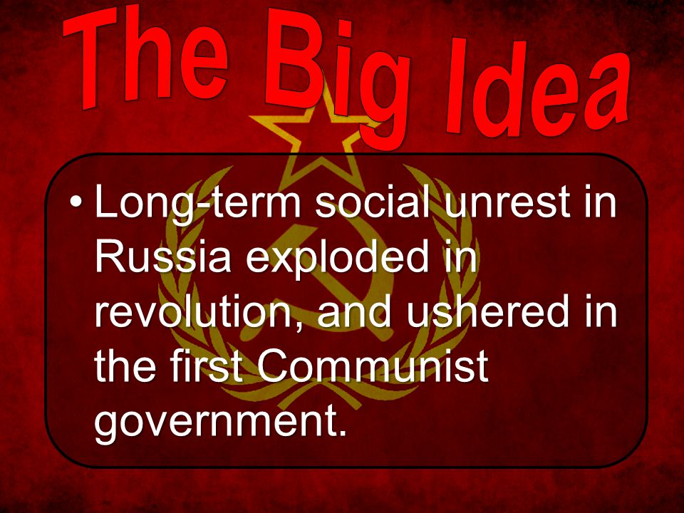 The Big Idea Long-term social unrest in Russia exploded in revolution, and ushered in the first Communist government.