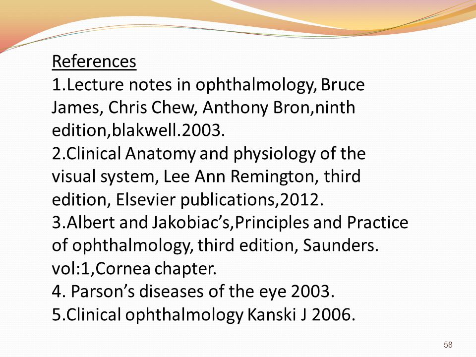 References 1.Lecture notes in ophthalmology, Bruce James, Chris Chew, Anthony Bron,ninth edition,blakwell.2003.