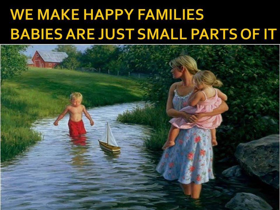WE MAKE HAPPY FAMILIES BABIES ARE JUST SMALL PARTS OF IT