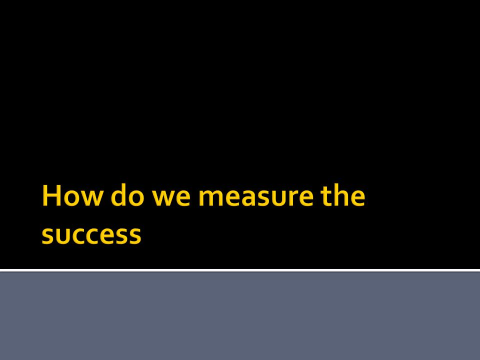 How do we measure the success