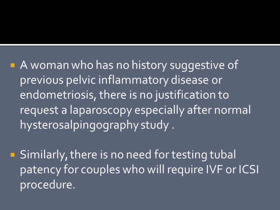 A woman who has no history suggestive of previous pelvic inflammatory disease or endometriosis, there is no justification to request a laparoscopy especially after normal hysterosalpingography study .