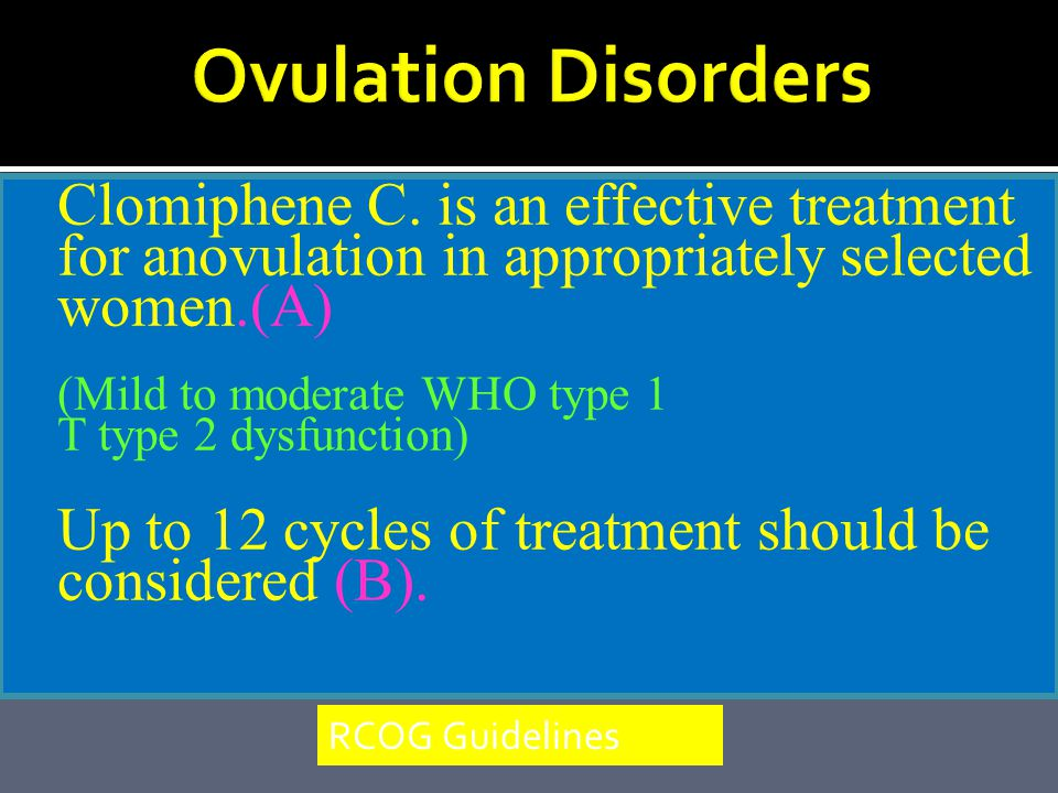 Ovulation Disorders Clomiphene C. is an effective treatment for anovulation in appropriately selected women.(A)