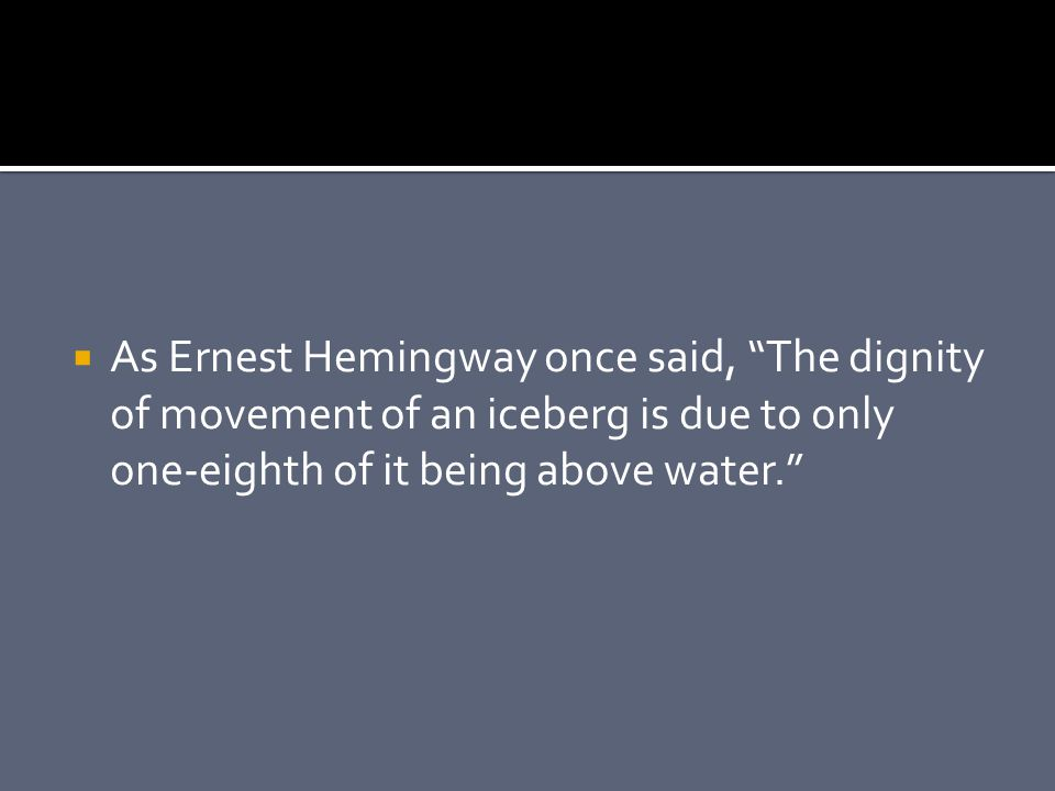 As Ernest Hemingway once said, The dignity of movement of an iceberg is due to only one-eighth of it being above water.
