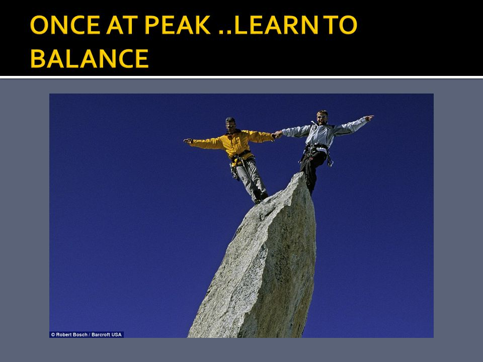 ONCE AT PEAK ..LEARN TO BALANCE