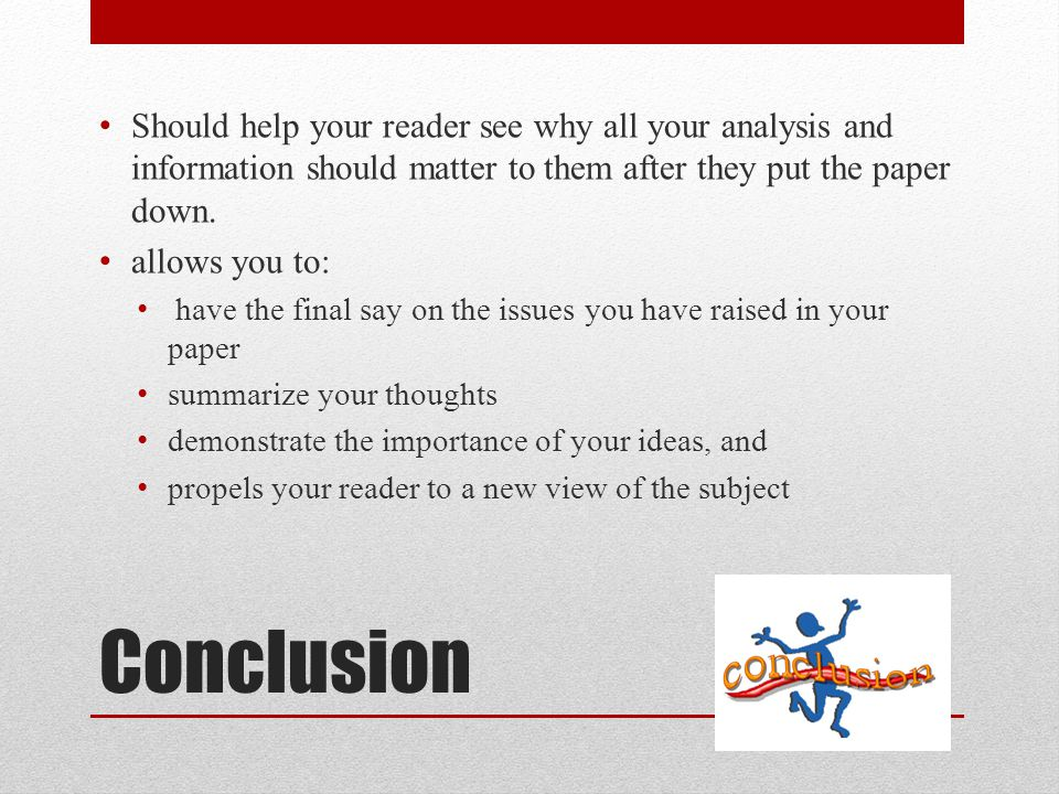 Should help your reader see why all your analysis and information should matter to them after they put the paper down.