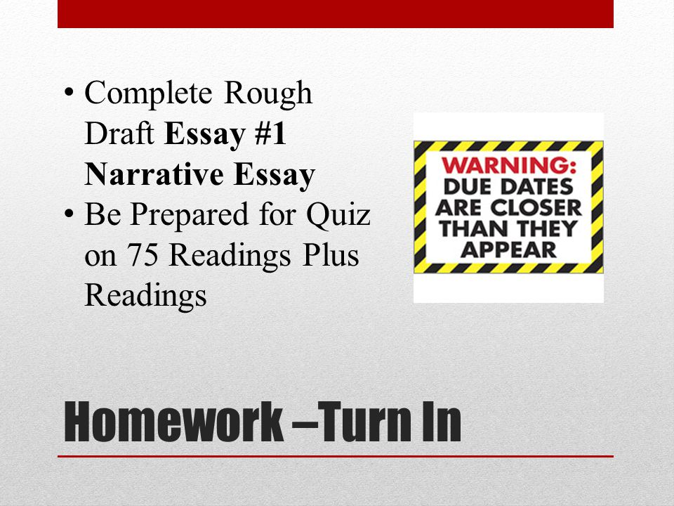 Homework –Turn In Complete Rough Draft Essay #1 Narrative Essay