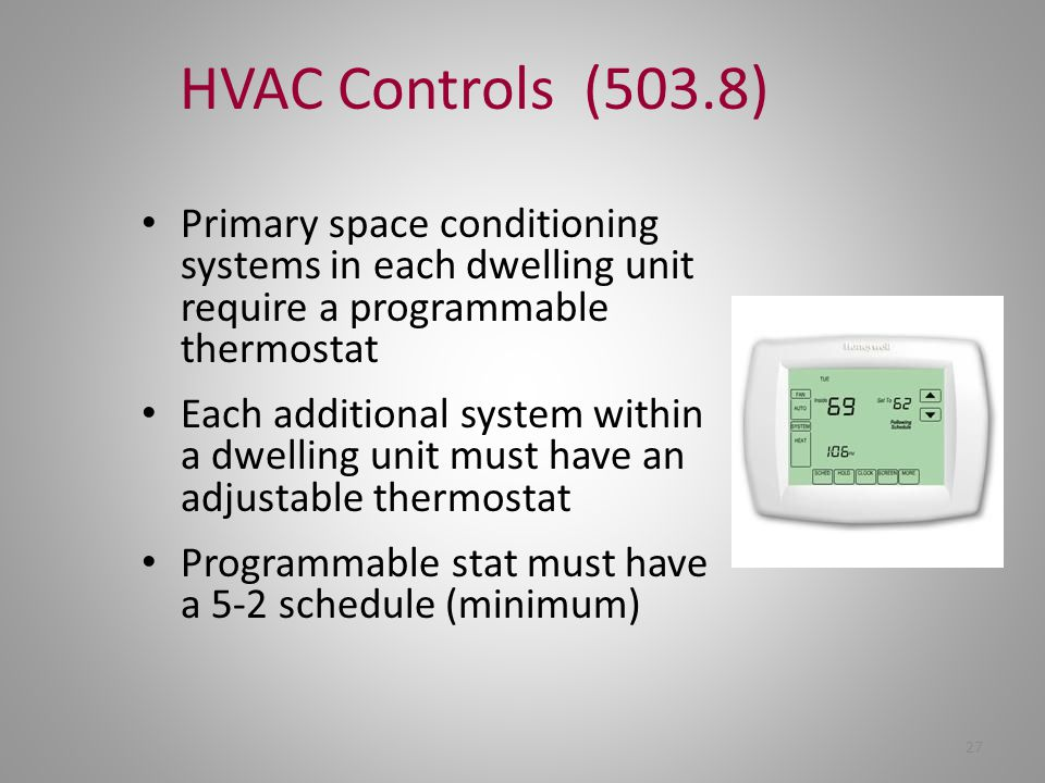HVAC Controls (503.8) Primary space conditioning systems in each dwelling unit require a programmable thermostat.
