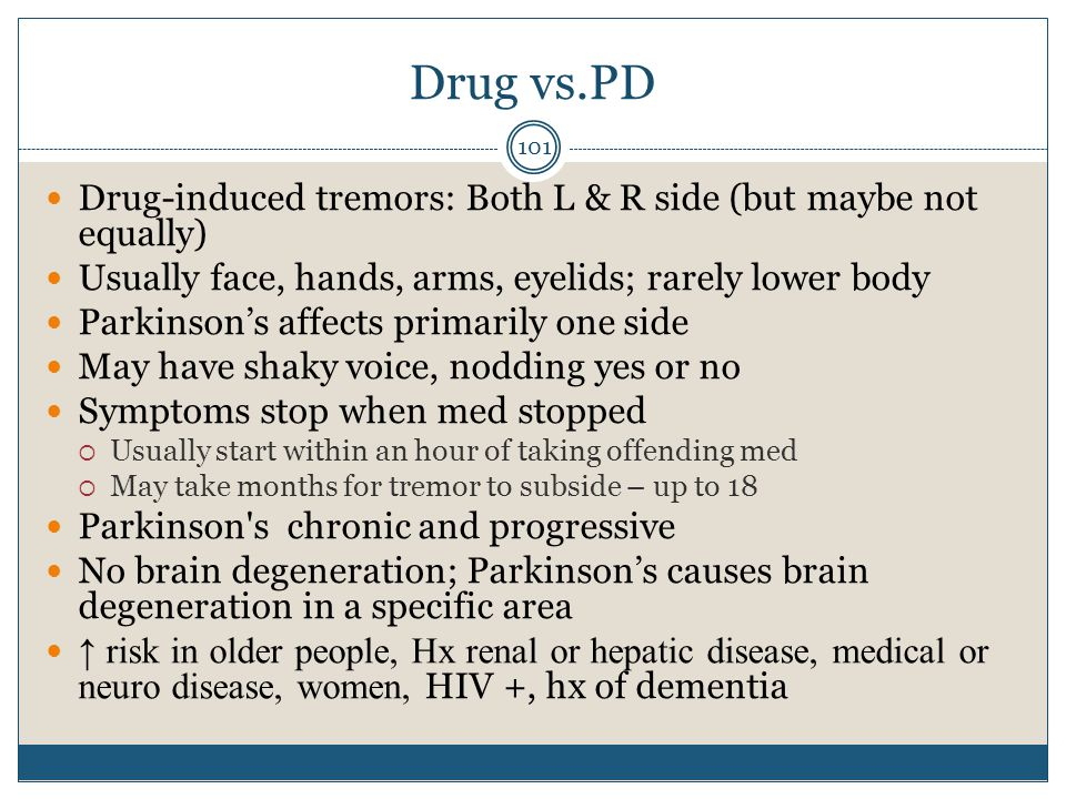 Drug vs.PD Drug-induced tremors: Both L & R side (but maybe not equally) Usually face, hands, arms, eyelids; rarely lower body.