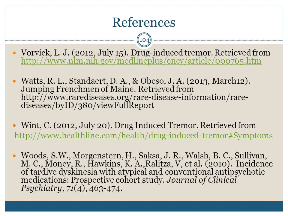 References Vorvick, L. J. (2012, July 15). Drug-induced tremor. Retrieved from http://www.nlm.nih.gov/medlineplus/ency/article/000765.htm.