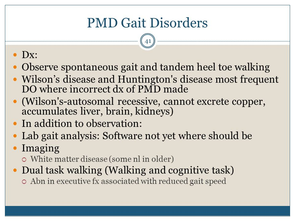 PMD Gait Disorders Dx: Observe spontaneous gait and tandem heel toe walking.