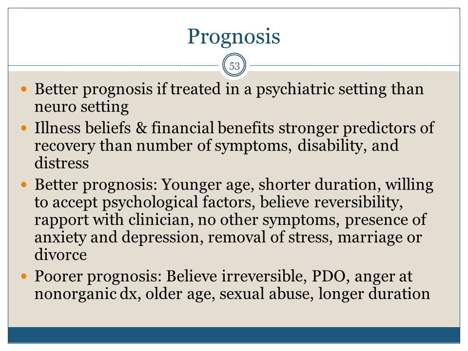 Prognosis Better prognosis if treated in a psychiatric setting than neuro setting.
