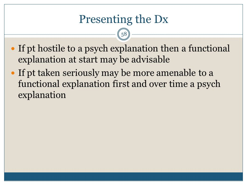 Presenting the Dx If pt hostile to a psych explanation then a functional explanation at start may be advisable.