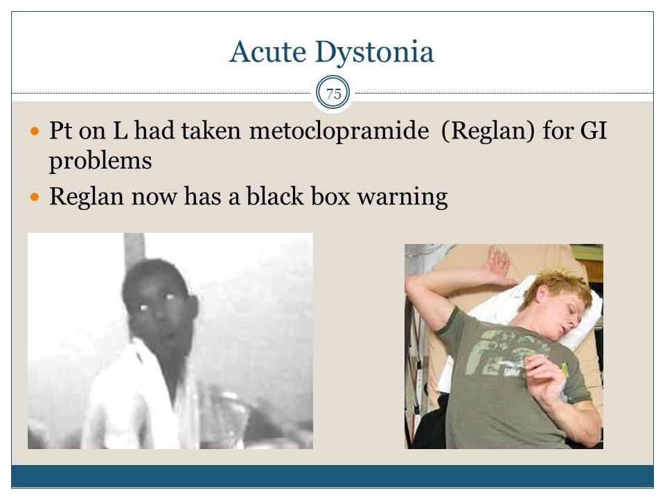 Acute Dystonia Pt on L had taken metoclopramide (Reglan) for GI problems.