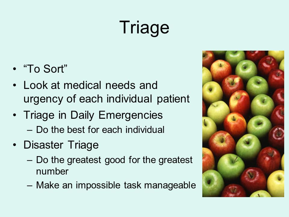 Triage To Sort Look at medical needs and urgency of each individual patient. Triage in Daily Emergencies.