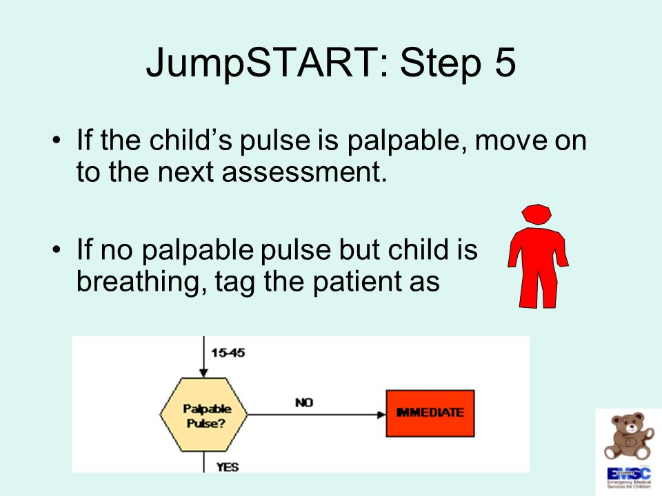 JumpSTART: Step 5 If the child's pulse is palpable, move on to the next assessment. If no palpable pulse but child is breathing, tag the patient as.