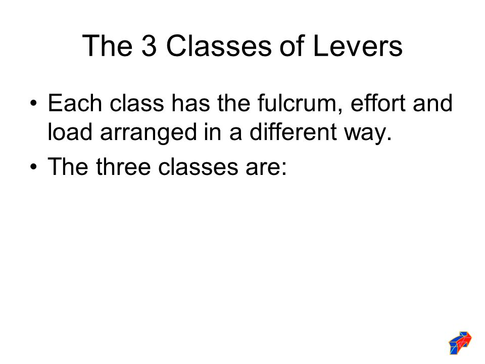 The 3 Classes of Levers Each class has the fulcrum, effort and load arranged in a different way.