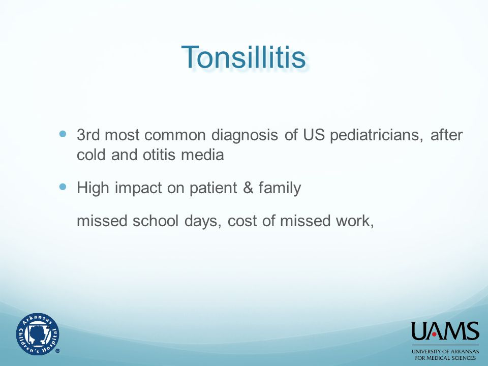 Tonsillitis 3rd most common diagnosis of US pediatricians, after cold and otitis media. High impact on patient & family.