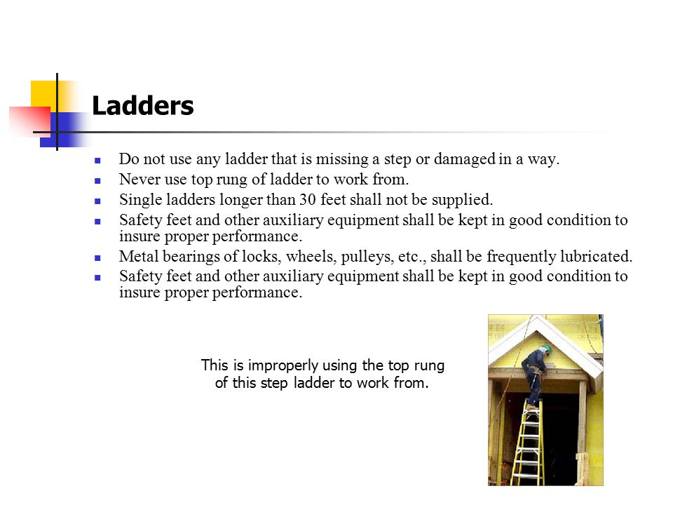 Ladders Do not use any ladder that is missing a step or damaged in a way. Never use top rung of ladder to work from.