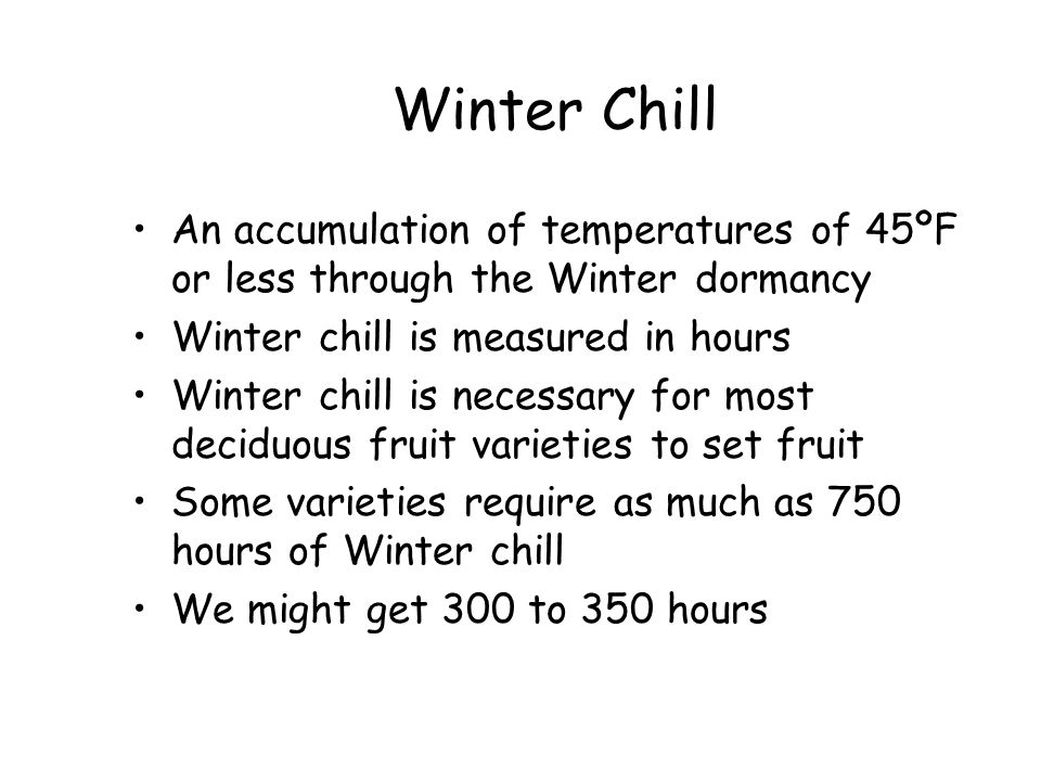 Winter Chill An accumulation of temperatures of 45ºF or less through the Winter dormancy. Winter chill is measured in hours.