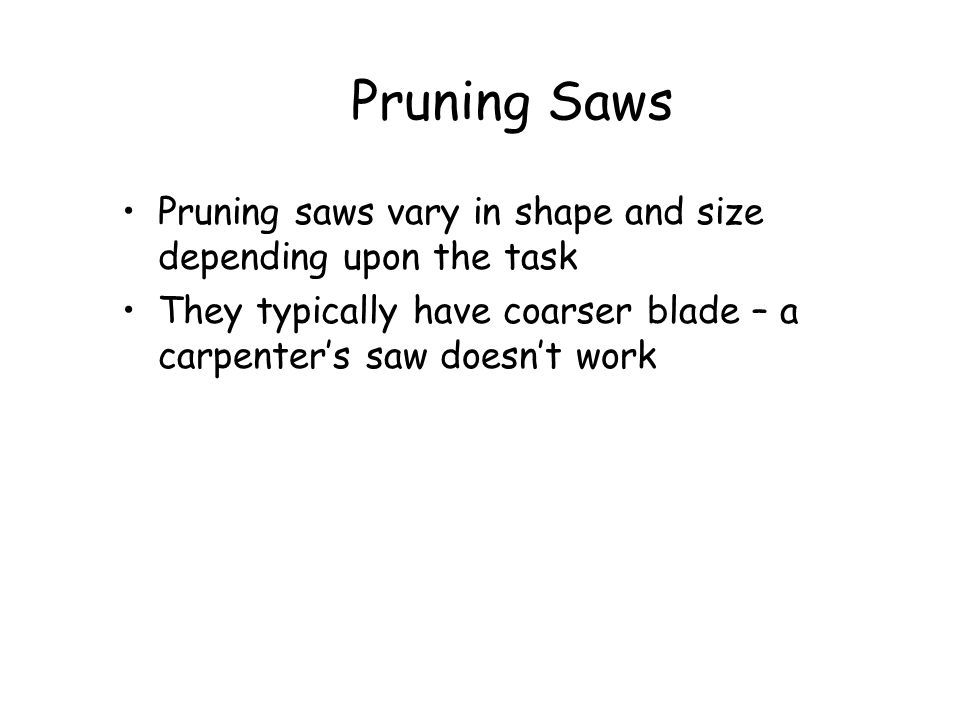 Pruning Saws Pruning saws vary in shape and size depending upon the task. They typically have coarser blade – a carpenter's saw doesn't work.