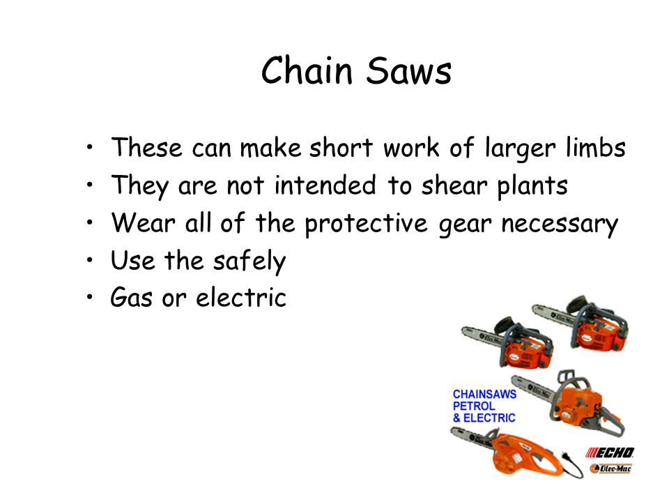 Chain Saws These can make short work of larger limbs
